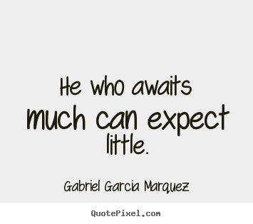 Inspirational quote - He who awaits much can expect little.