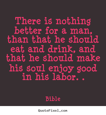 Inspirational quotes - There is nothing better for a man, than that..