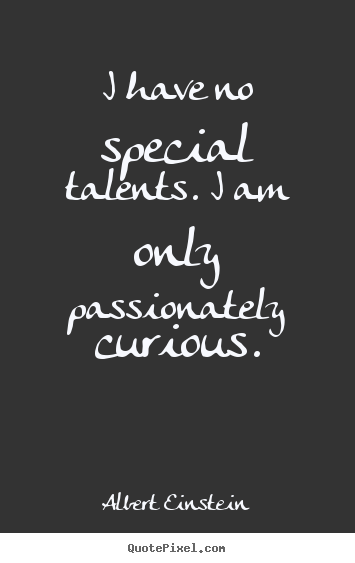 I have no special talents. i am only passionately curious. Albert Einstein best inspirational quotes