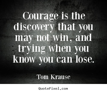 Courage is the discovery that you may not win, and trying.. Tom Krause  inspirational quote