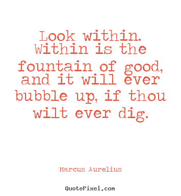 Inspirational quotes - Look within. within is the fountain of good, and it will ever bubble..