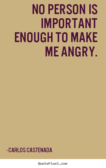 No person is important enough to make me angry. Carlos Castenada good inspirational quotes