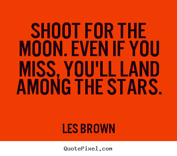 Shoot for the moon. even if you miss, you'll land among.. Les Brown  inspirational quotes