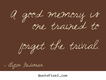 A good memory is one trained to forget the trivial. Clifton Fadiman greatest inspirational quote