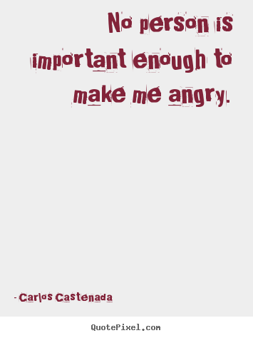 No person is important enough to make me angry. Carlos Castenada top inspirational quotes