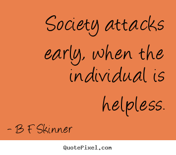 Inspirational quotes - Society attacks early, when the individual is helpless.
