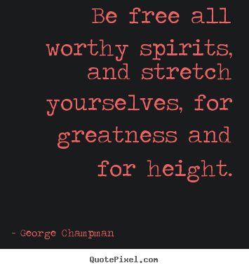 Be free all worthy spirits, and stretch yourselves,.. George Champman  inspirational quote
