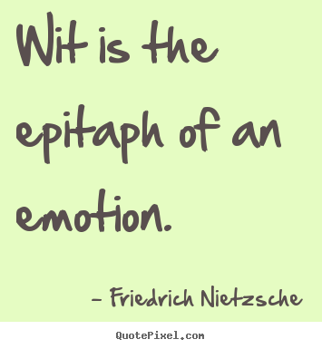 Friedrich Nietzsche picture quotes - Wit is the epitaph of an emotion. - Inspirational quotes