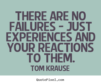 Quote about inspirational - There are no failures - just experiences and your reactions to them.