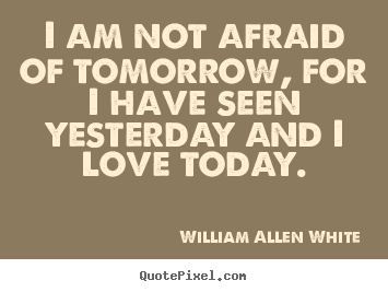 William Allen White picture sayings - I am not afraid of tomorrow, for i have seen yesterday.. - Inspirational quotes