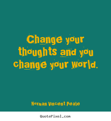 Change your thoughts and you change your world. Norman Vincent Peale good inspirational quotes