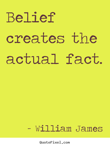 William James pictures sayings - Belief creates the actual fact. - Inspirational quotes
