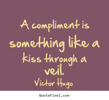 Quote about inspirational - A compliment is something like a kiss through a veil.