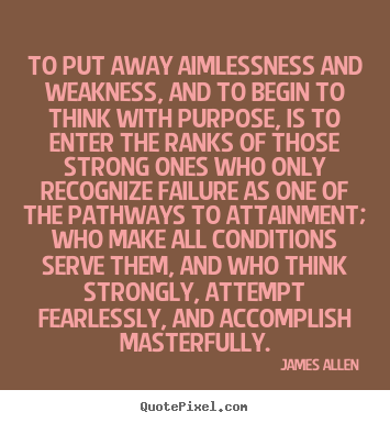 Inspirational quotes - To put away aimlessness and weakness, and to begin to..