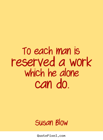 To each man is reserved a work which he alone.. Susan Blow good inspirational quote
