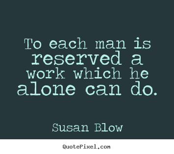 To each man is reserved a work which he alone can do. Susan Blow popular inspirational quotes