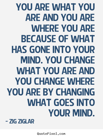 Zig Ziglar picture quotes - You are what you are and you are where you are because of what has gone.. - Inspirational quotes