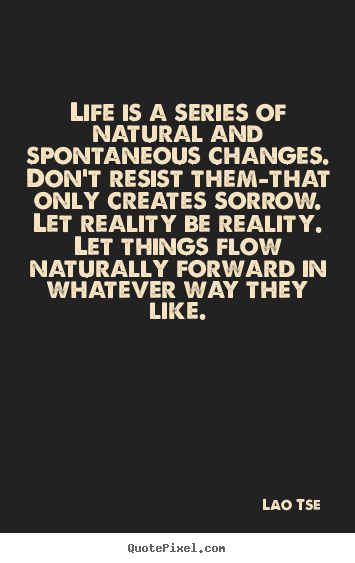 Life is a series of natural and spontaneous.. Lao Tse  inspirational quotes