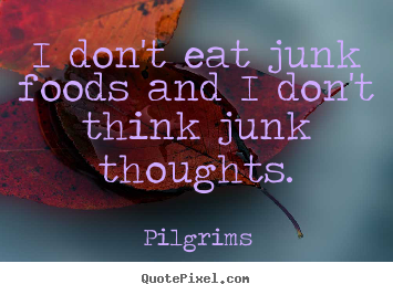 Pilgrims picture quotes - I don't eat junk foods and i don't think junk thoughts. - Inspirational quotes