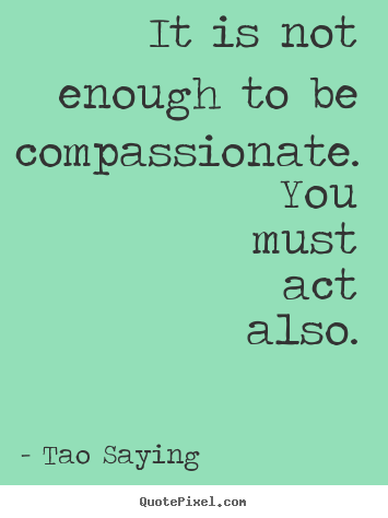 Tao Saying photo quotes - It is not enough to be compassionate. you must act also. - Inspirational quotes
