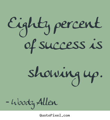 Inspirational quote - Eighty percent of success is showing up.