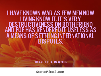 I have known war as few men now living know.. General Douglas Macarthur top inspirational quotes