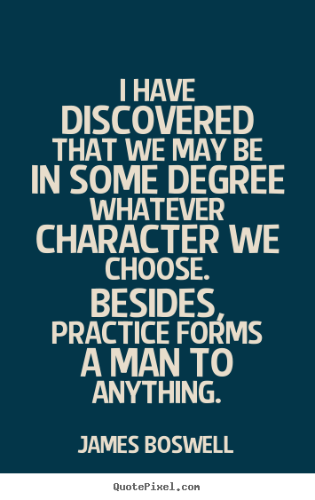 James Boswell picture sayings - I have discovered that we may be in some degree whatever character.. - Inspirational quotes