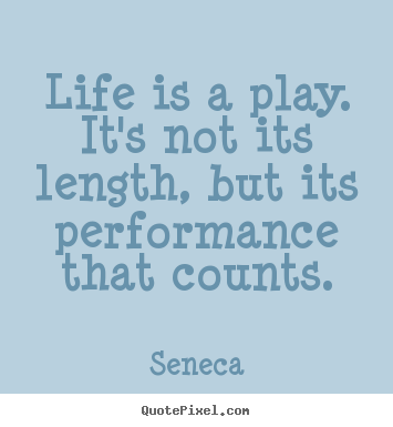 Life is a play. it's not its length, but its performance.. Seneca  inspirational quotes