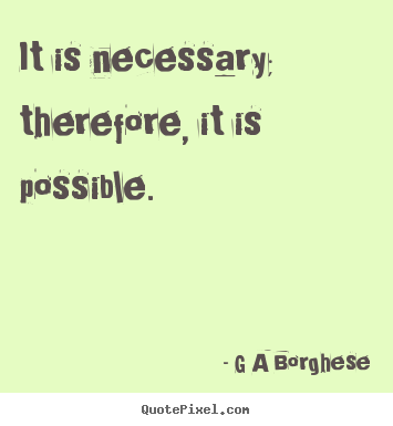 G A Borghese picture quotes - It is necessary; therefore, it is possible. - Inspirational quote
