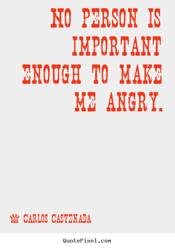 No person is important enough to make me angry. Carlos Castenada best inspirational sayings