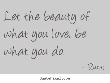 Rumi picture quotes - Let the beauty of what you love, be what you do. - Inspirational sayings