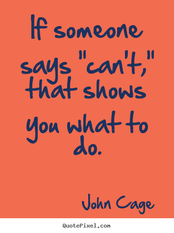 "John Cage picture quotes - If someone says ""can't,"" that shows you what to do. - Inspirational quote"