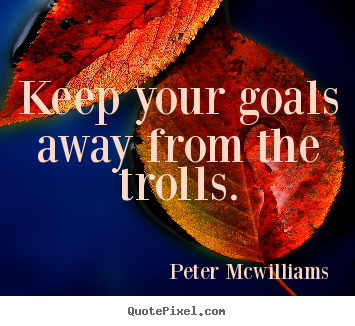 Inspirational quote - Keep your goals away from the trolls.