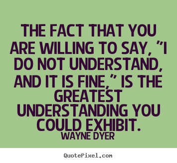 "Inspirational quotes - The fact that you are willing to say, ""i do not understand,.."
