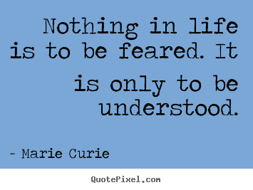 Marie Curie picture quotes - Nothing in life is to be feared. it is only to be understood. - Inspirational quotes