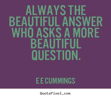 Quotes about inspirational - Always the beautiful answer who asks a more beautiful question.