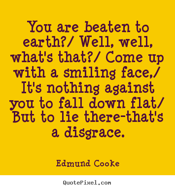 You are beaten to earth?/ well, well, what's that?/.. Edmund Cooke good inspirational quotes