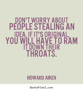 Howard Aiken image quotes - Don't worry about people stealing an idea. if it's.. - Inspirational quote