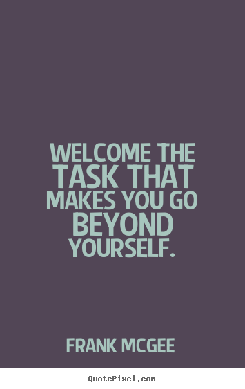 Welcome the task that makes you go beyond yourself. Frank Mcgee great inspirational quotes
