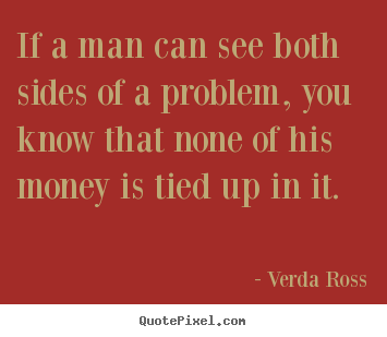 Inspirational quote - If a man can see both sides of a problem, you..