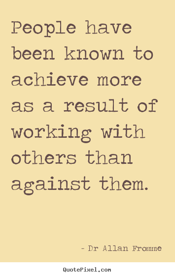 Dr Allan Fromme poster quotes - People have been known to achieve more as a result of working with.. - Inspirational quote