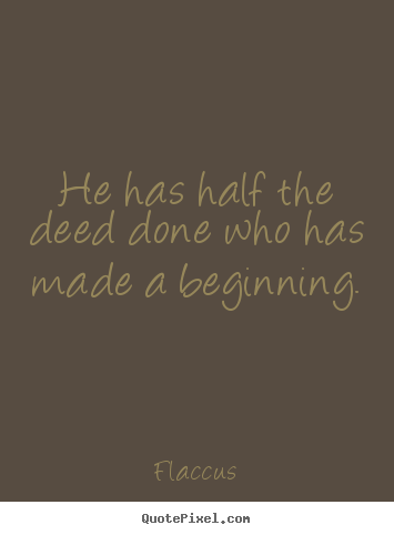 He has half the deed done who has made a beginning. Flaccus  inspirational sayings