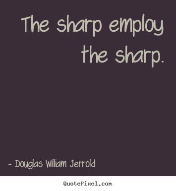 Create custom picture quotes about inspirational - The sharp employ the sharp.