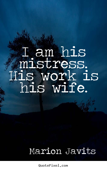 How to design picture quotes about inspirational - I am his mistress. his work is his wife.