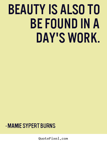 Mamie Sypert Burns picture quotes - Beauty is also to be found in a day's work. - Inspirational quotes