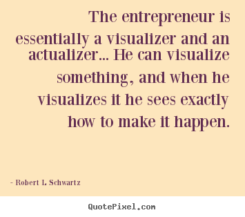 Robert L Schwartz picture quotes - The entrepreneur is essentially a visualizer and an actualizer..... - Inspirational quote