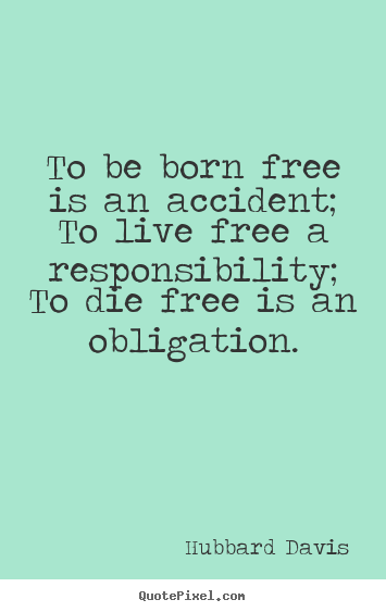 To be born free is an accident; to live free a responsibility;.. Hubbard Davis famous inspirational quotes
