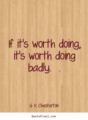 G K Chesterton picture quotes - If it's worth doing, it's worth doing badly.  . - Inspirational quotes