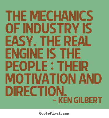 The mechanics of industry is easy. the real.. Ken Gilbert  inspirational quotes