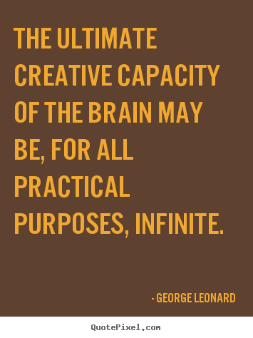 George Leonard picture quotes - The ultimate creative capacity of the brain may be, for all practical.. - Inspirational quotes
